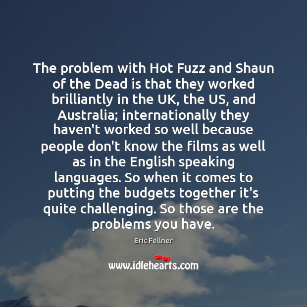 The problem with Hot Fuzz and Shaun of the Dead is that Eric Fellner Picture Quote