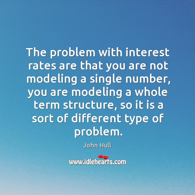 The problem with interest rates are that you are not modeling a single number Image