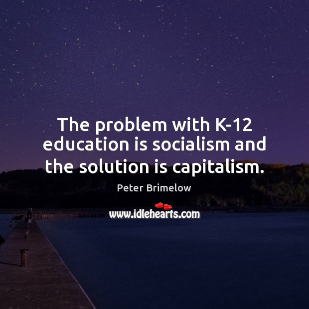The problem with K-12 education is socialism and the solution is capitalism. Solution Quotes Image