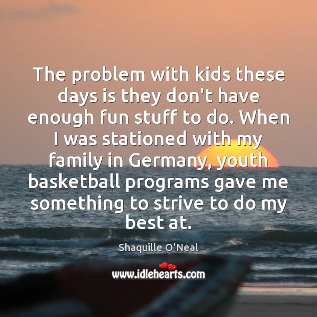 The problem with kids these days is they don't have enough fun Shaquille O'Neal Picture Quote