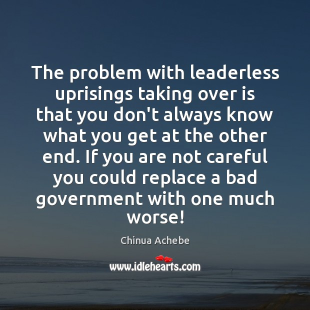 The problem with leaderless uprisings taking over is that you don't always Chinua Achebe Picture Quote