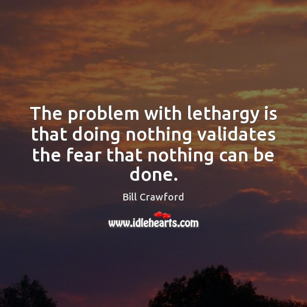 The problem with lethargy is that doing nothing validates the fear that Image