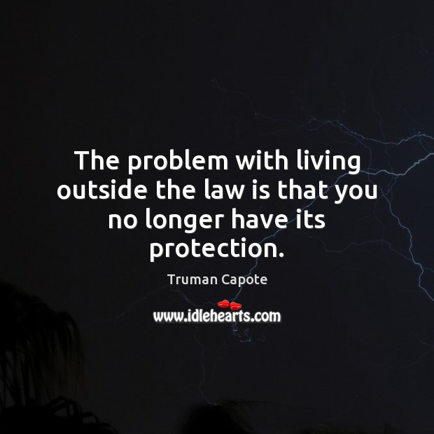 The problem with living outside the law is that you no longer have its protection. Truman Capote Picture Quote