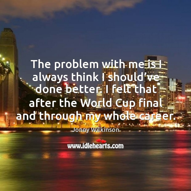 The problem with me is I always think I should've done better. Image