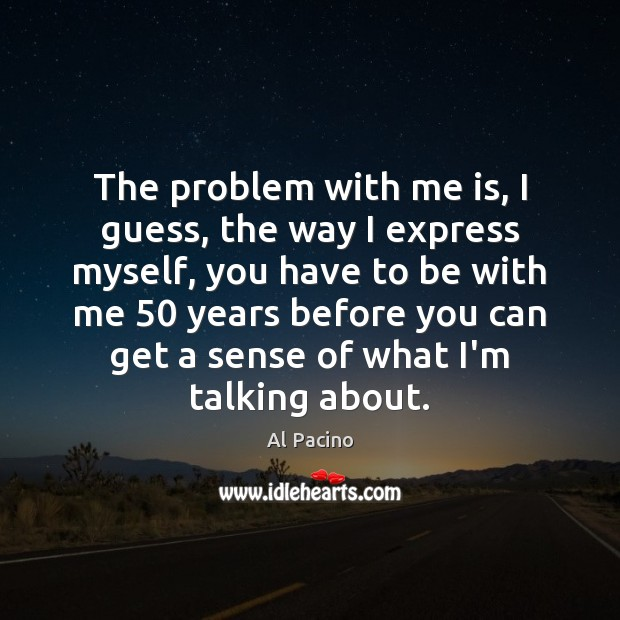 The problem with me is, I guess, the way I express myself, Image