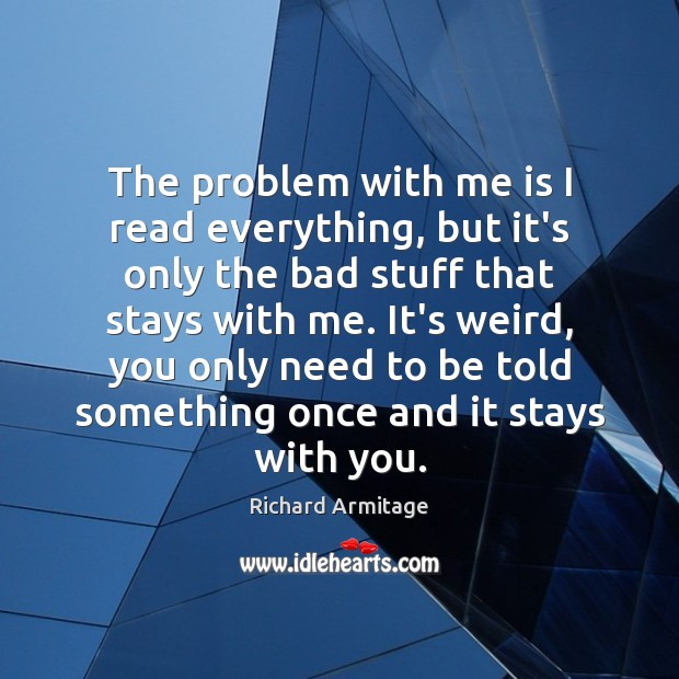 Richard Armitage Picture Quote image saying: The problem with me is I read everything, but it's only the