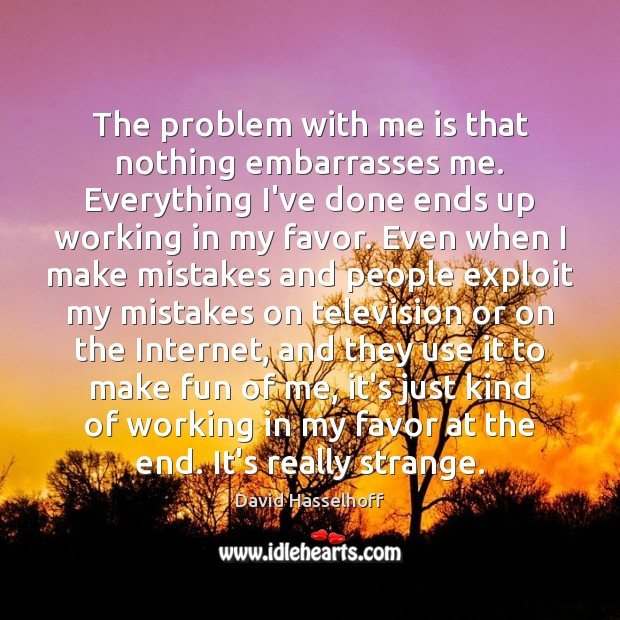 The problem with me is that nothing embarrasses me. Everything I've done Image