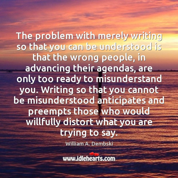 The problem with merely writing so that you can be understood is William A. Dembski Picture Quote