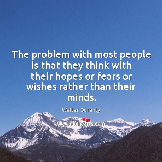 The problem with most people is that they think with their hopes or fears or wishes rather than their minds. Image