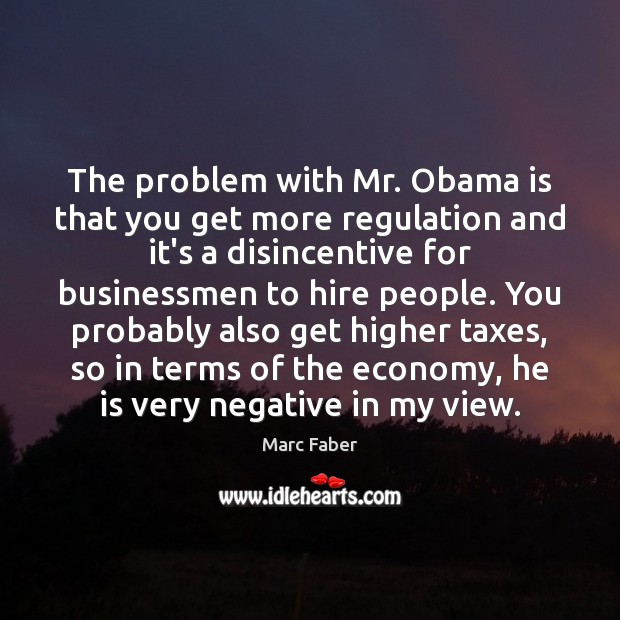 The problem with Mr. Obama is that you get more regulation and Image
