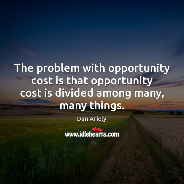 The problem with opportunity cost is that opportunity cost is divided among Dan Ariely Picture Quote