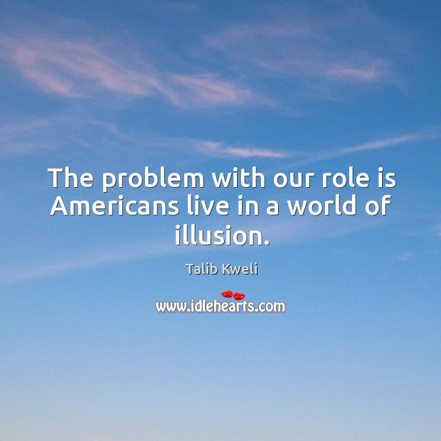 The problem with our role is americans live in a world of illusion. Image