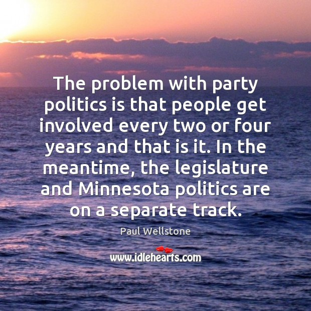 The problem with party politics is that people get involved every two Paul Wellstone Picture Quote