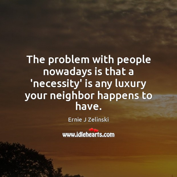 The problem with people nowadays is that a 'necessity' is any luxury Ernie J Zelinski Picture Quote