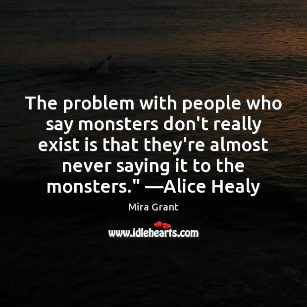 The problem with people who say monsters don't really exist is that Mira Grant Picture Quote
