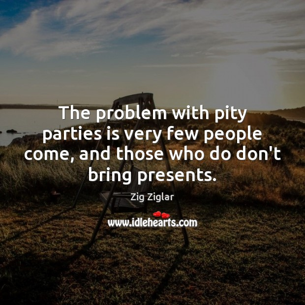 The problem with pity parties is very few people come, and those Image