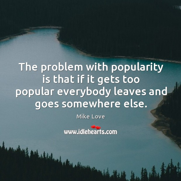 The problem with popularity is that if it gets too popular everybody Mike Love Picture Quote