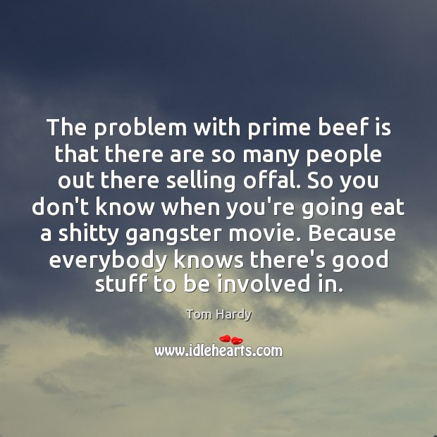 The problem with prime beef is that there are so many people Tom Hardy Picture Quote