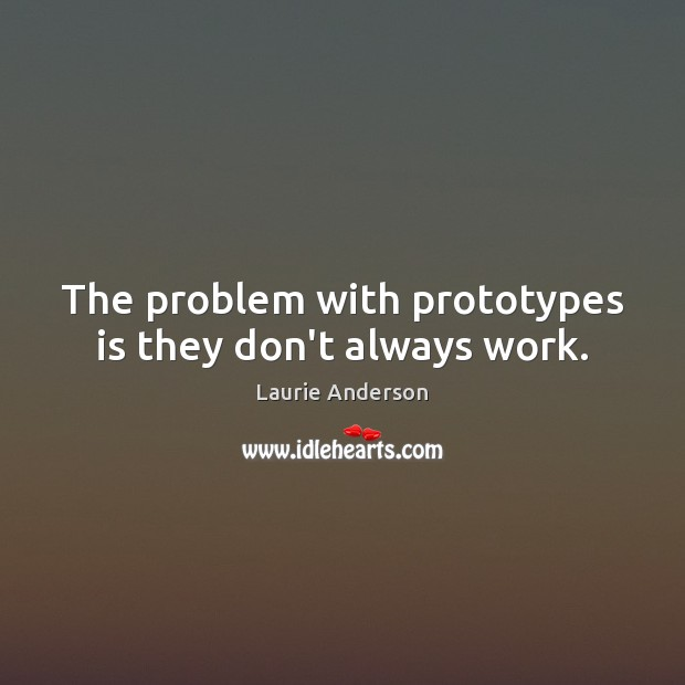 The problem with prototypes is they don't always work. Laurie Anderson Picture Quote