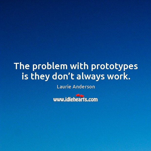 The problem with prototypes is they don't always work. Image