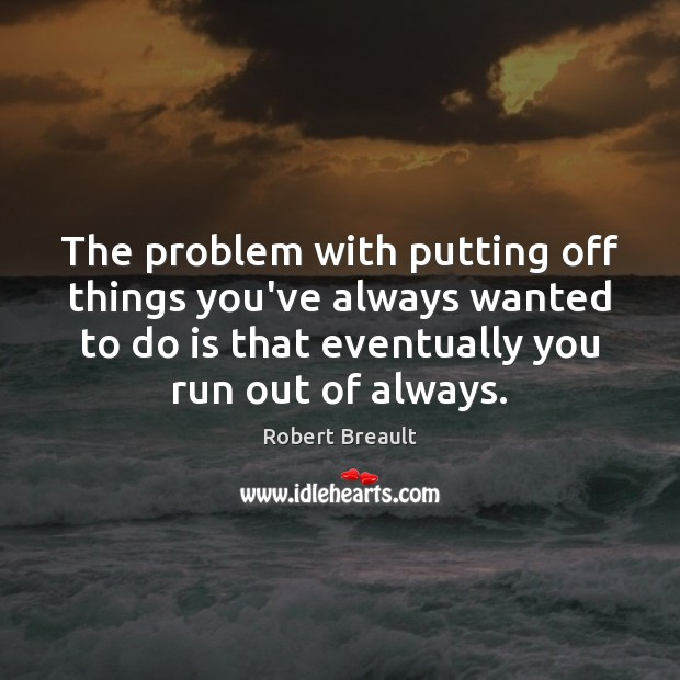 The problem with putting off things you've always wanted to do is Image