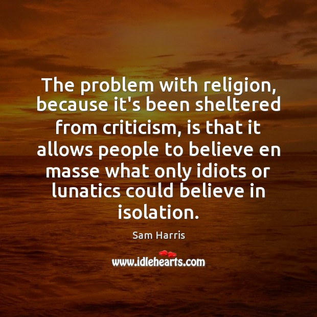 The problem with religion, because it's been sheltered from criticism, is that Image