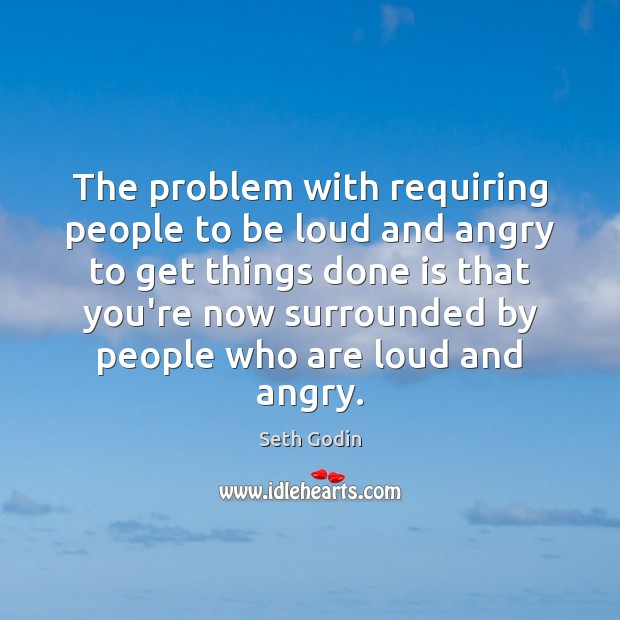 The problem with requiring people to be loud and angry to get Image