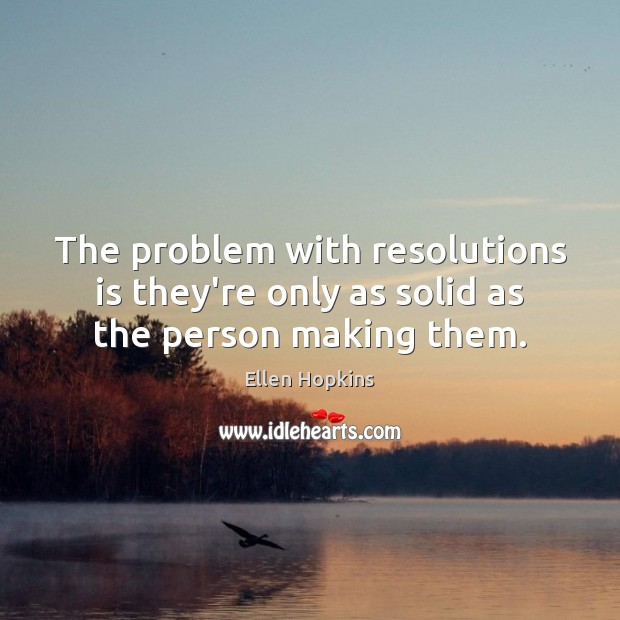 The problem with resolutions is they're only as solid as the person making them. Ellen Hopkins Picture Quote
