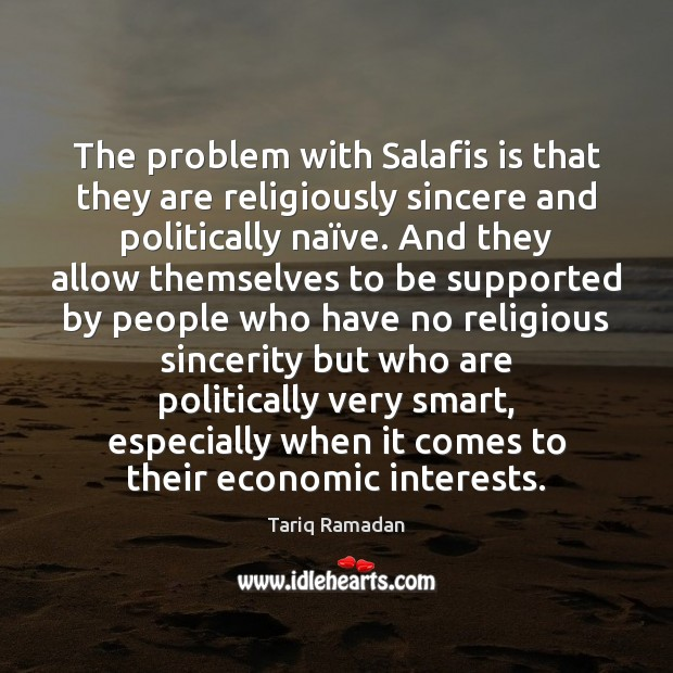The problem with Salafis is that they are religiously sincere and politically Tariq Ramadan Picture Quote