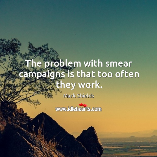 The problem with smear campaigns is that too often they work. Mark Shields Picture Quote