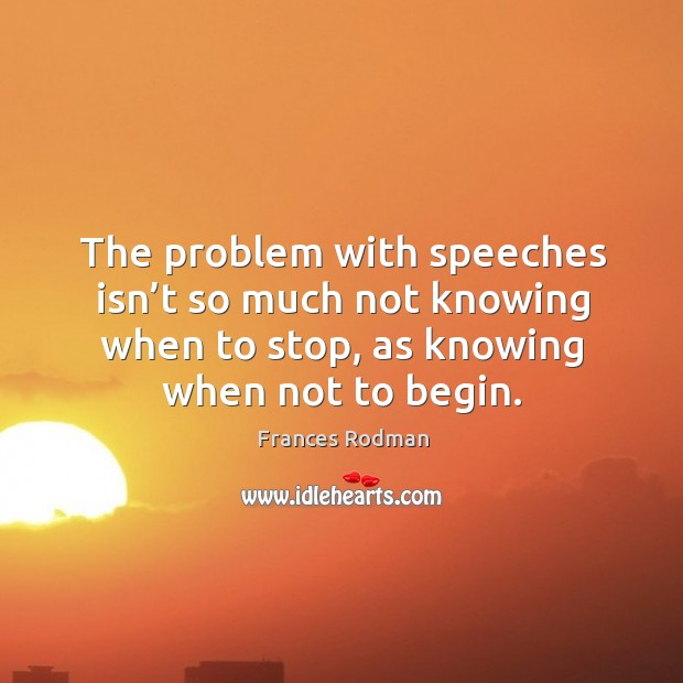 The problem with speeches isn't so much not knowing when to stop, as knowing when not to begin. Frances Rodman Picture Quote