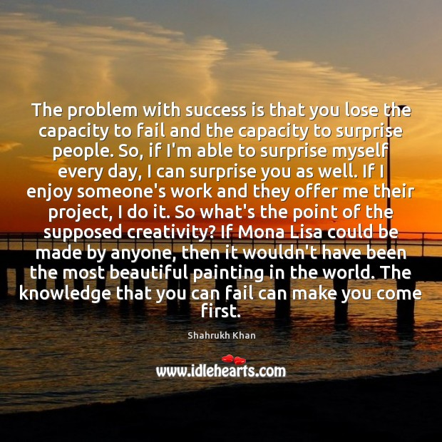 The problem with success is that you lose the capacity to fail Shahrukh Khan Picture Quote