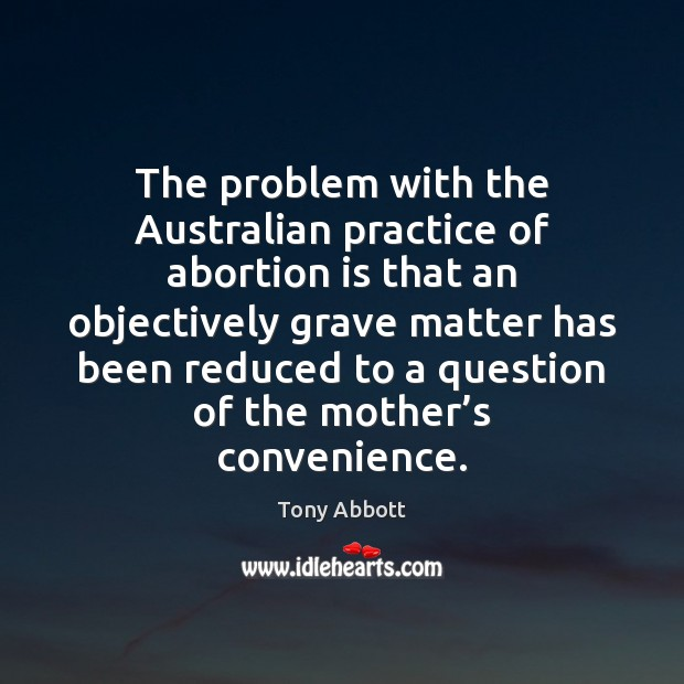 The problem with the Australian practice of abortion is that an objectively Tony Abbott Picture Quote