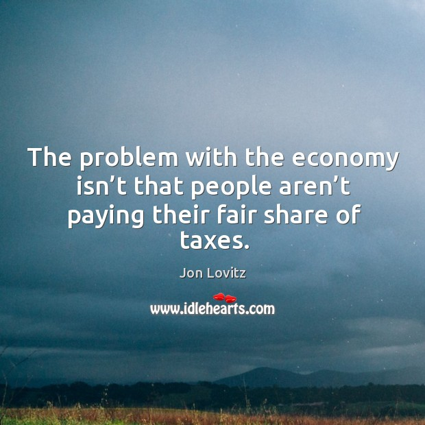 The problem with the economy isn't that people aren't paying their fair share of taxes. Jon Lovitz Picture Quote