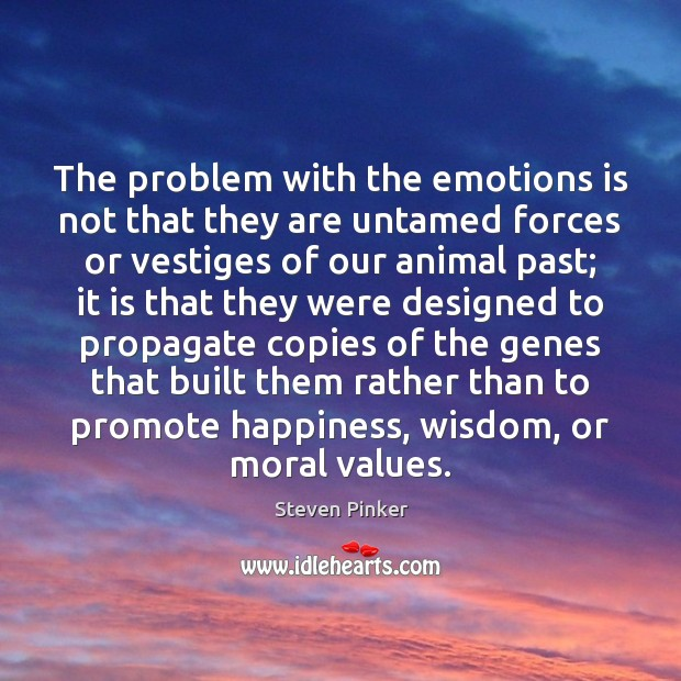 The problem with the emotions is not that they are untamed forces Steven Pinker Picture Quote