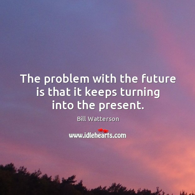 Image, The problem with the future is that it keeps turning into the present.