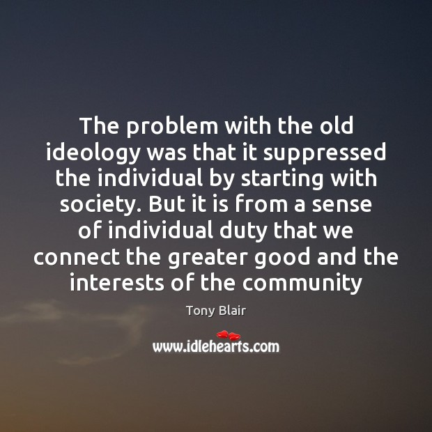 The problem with the old ideology was that it suppressed the individual Tony Blair Picture Quote