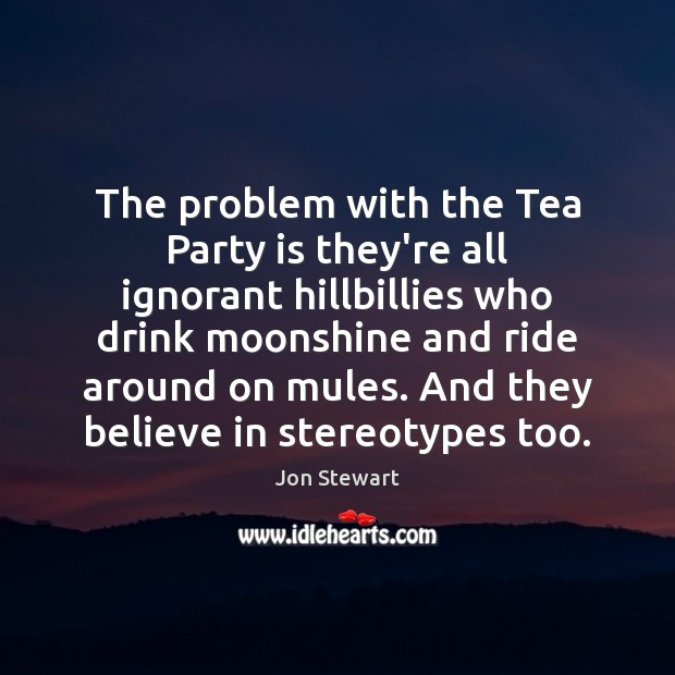 Image, The problem with the Tea Party is they're all ignorant hillbillies who