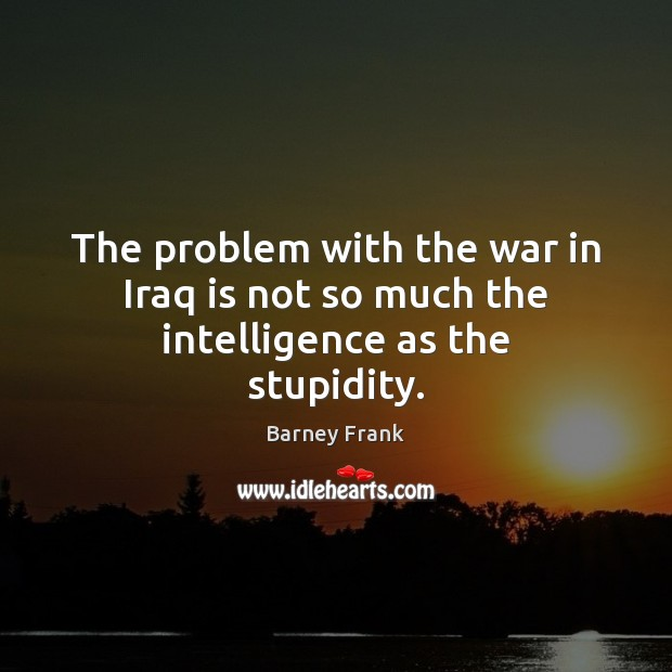 The problem with the war in Iraq is not so much the intelligence as the stupidity. Image