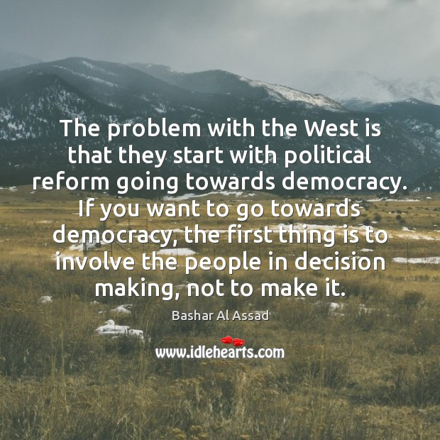 The problem with the West is that they start with political reform Bashar Al Assad Picture Quote
