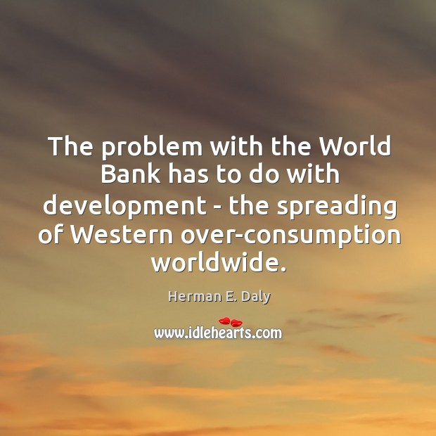 The problem with the World Bank has to do with development – Herman E. Daly Picture Quote