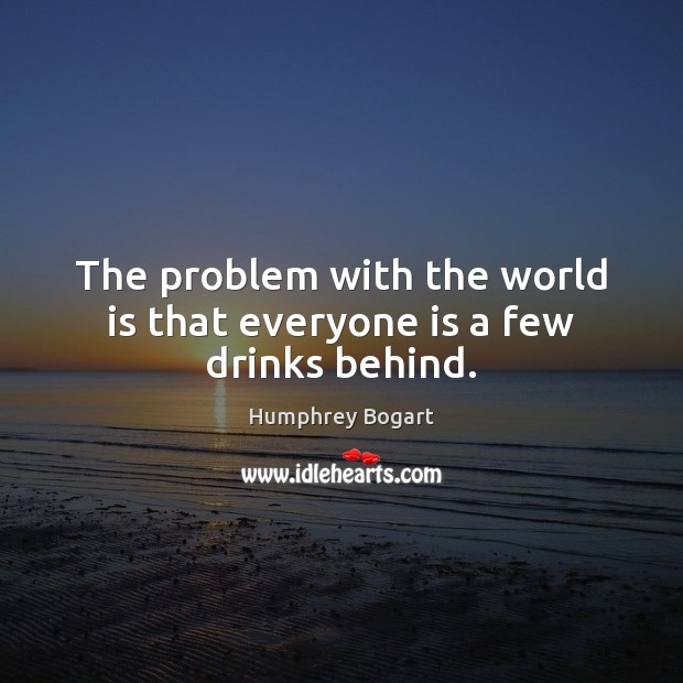 The problem with the world is that everyone is a few drinks behind. Humphrey Bogart Picture Quote