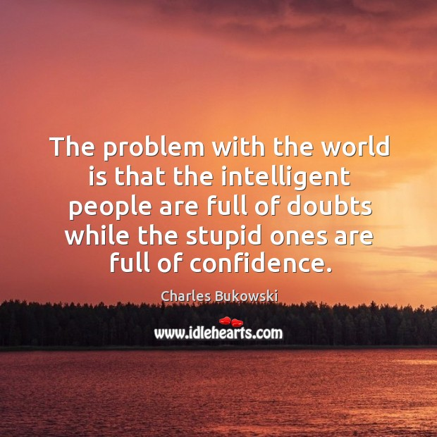 The problem with the world is that the intelligent people are full of doubts while the stupid ones are full of confidence. Image