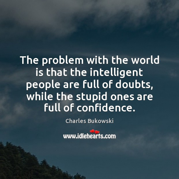 The problem with the world is that the intelligent people are full Charles Bukowski Picture Quote