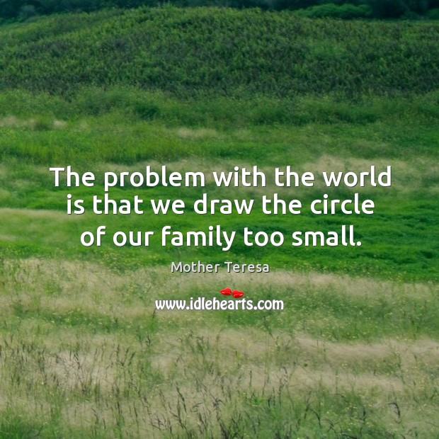 Image, The problem with the world is that we draw the circle of our family too small.