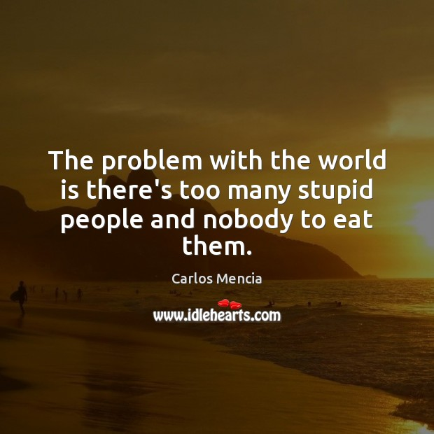 The problem with the world is there's too many stupid people and nobody to eat them. Image