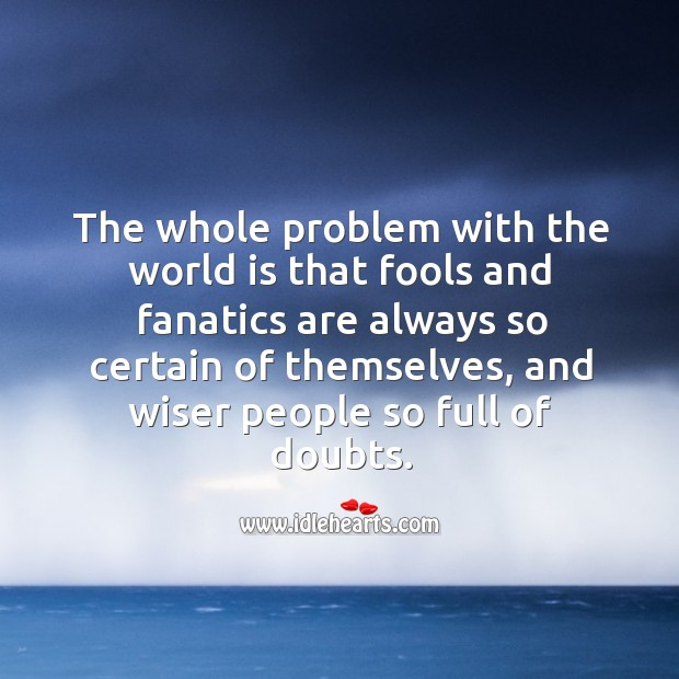 The problem with the world is wiser people so full of doubts. Image