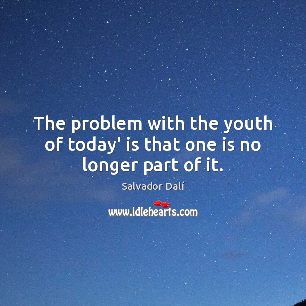 The problem with the youth of today' is that one is no longer part of it. Image