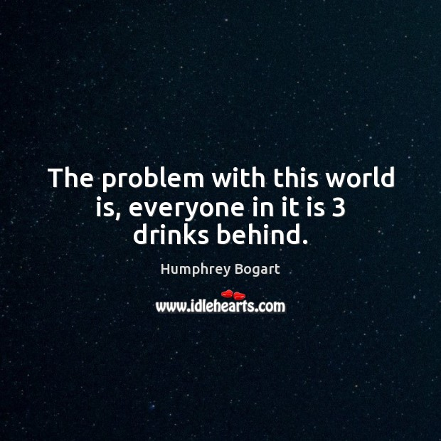 The problem with this world is, everyone in it is 3 drinks behind. World Quotes Image