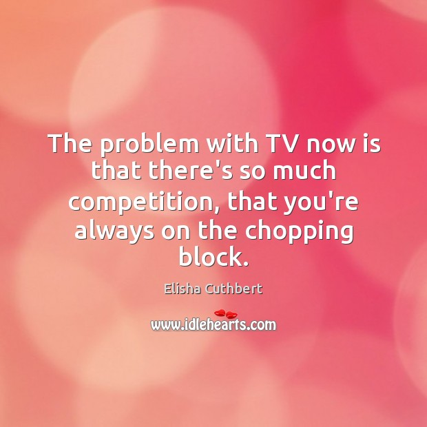 The problem with TV now is that there's so much competition, that Elisha Cuthbert Picture Quote